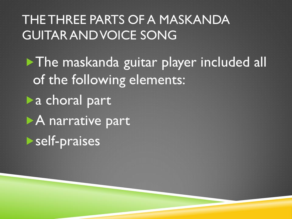THE THREE PARTS OF A MASKANDA GUITAR AND VOICE SONG  The maskanda guitar player included all of the following elements:  a choral part  A narrative