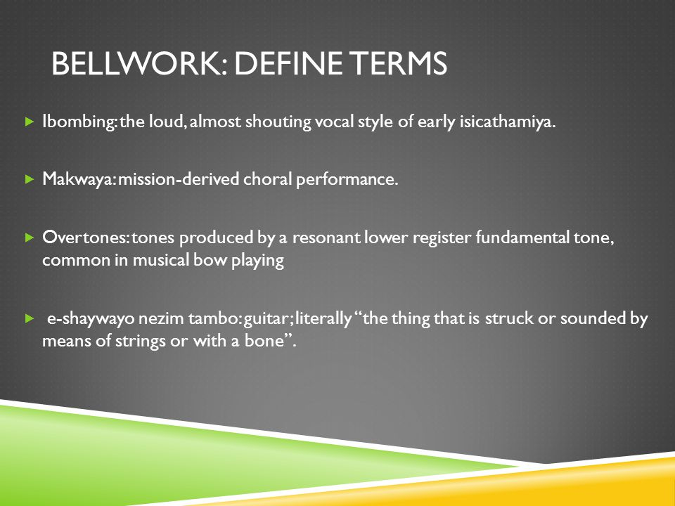 BELLWORK: DEFINE TERMS  Ibombing: the loud, almost shouting vocal style of early isicathamiya.