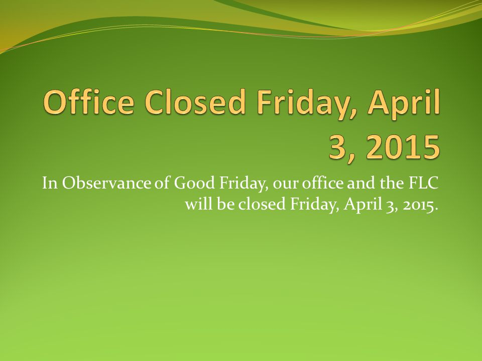 In Observance of Good Friday, our office and the FLC will be closed Friday, April 3, 2015.
