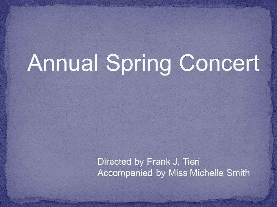 Directed by Frank J. Tieri Accompanied by Miss Michelle Smith Annual Spring Concert
