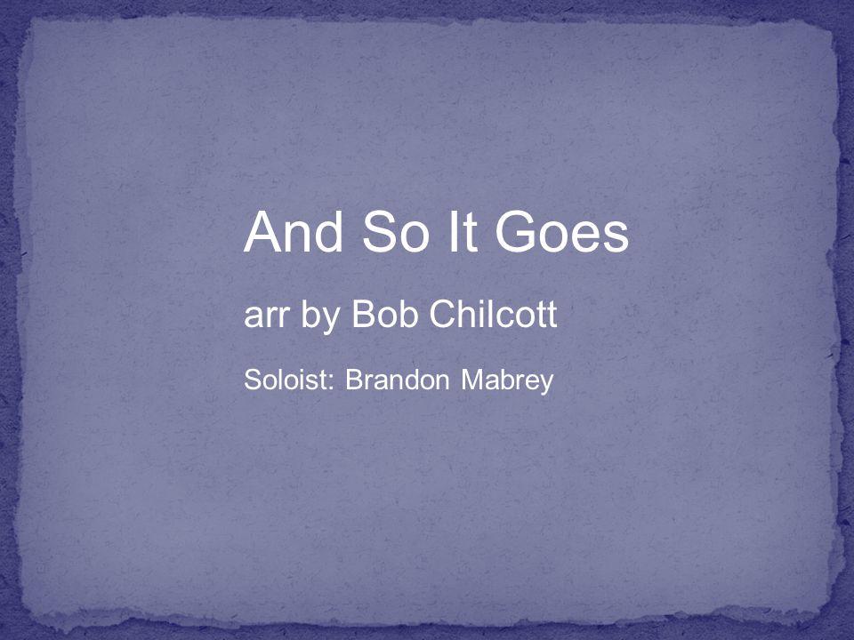 And So It Goes arr by Bob Chilcott Soloist: Brandon Mabrey