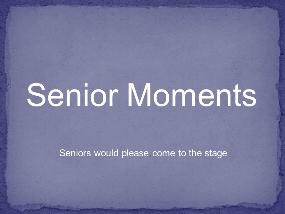 Senior Moments Seniors would please come to the stage