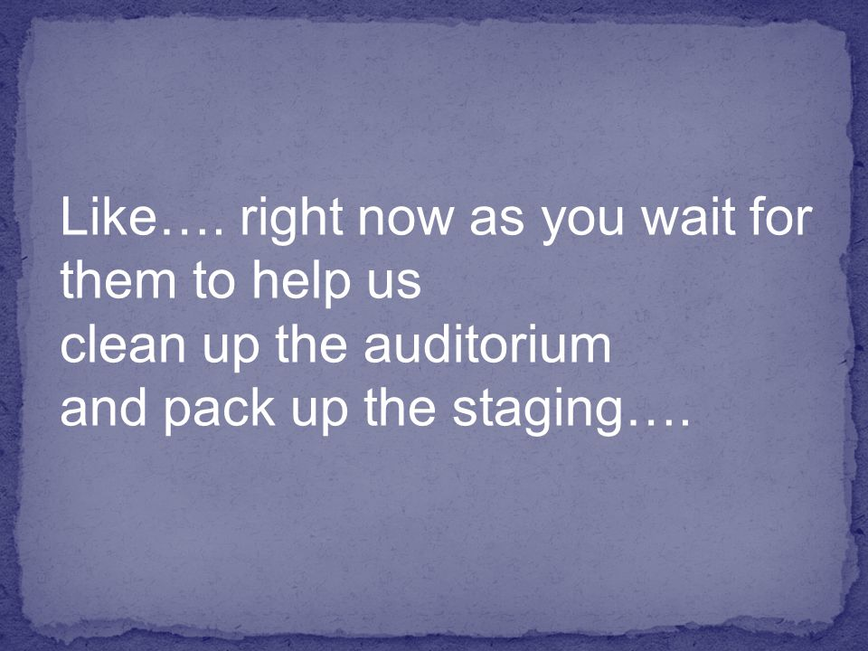 Like…. right now as you wait for them to help us clean up the auditorium and pack up the staging….