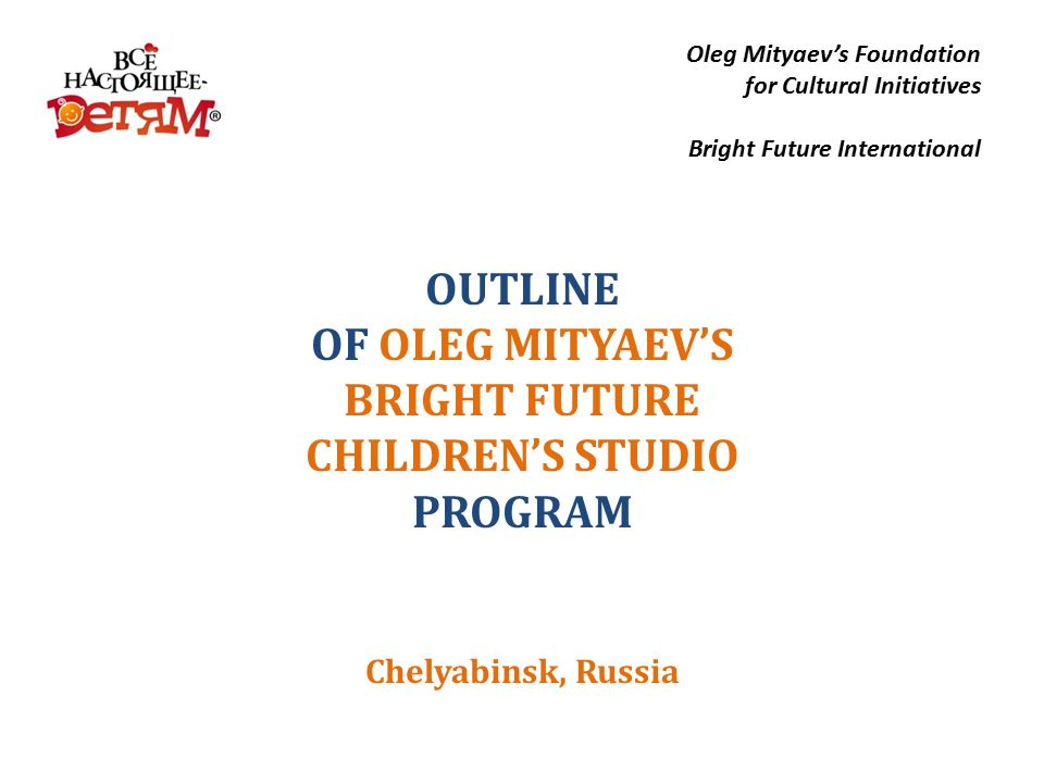 OUTLINE OF OLEG MITYAEV'S BRIGHT FUTURE CHILDREN'S STUDIO PROGRAM Chelyabinsk, Russia Oleg Mityaev's Foundation for Cultural Initiatives Bright Future International