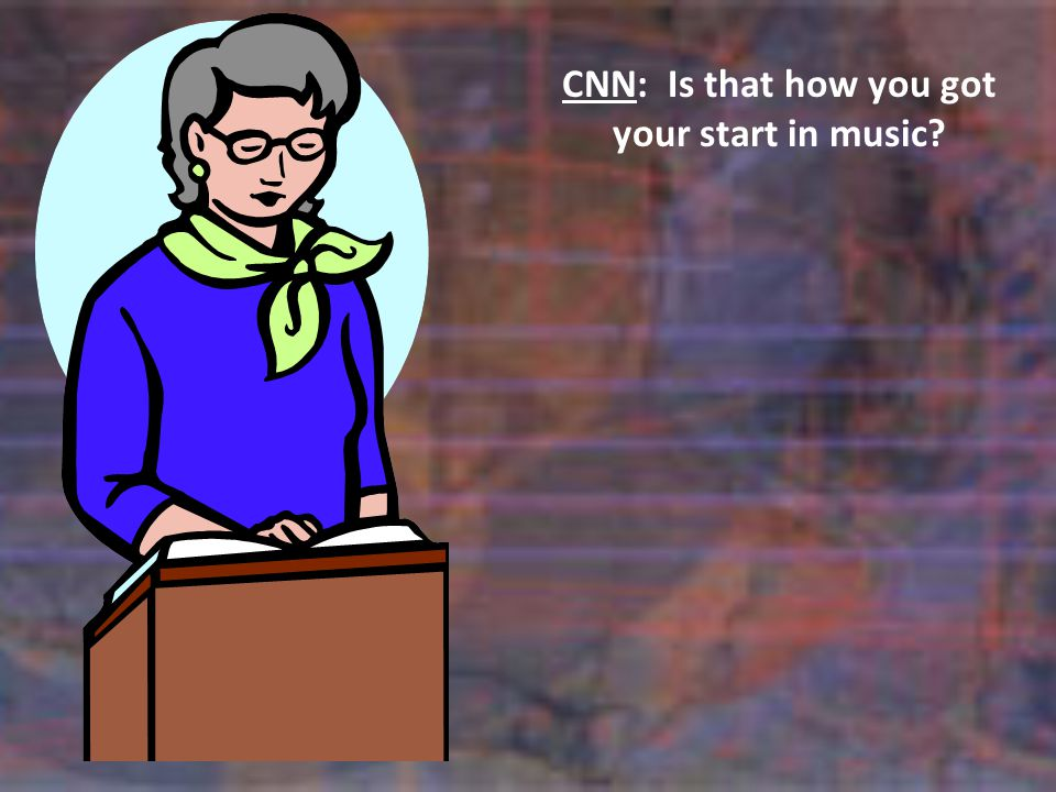 CNN:Is that how you got your start in music?