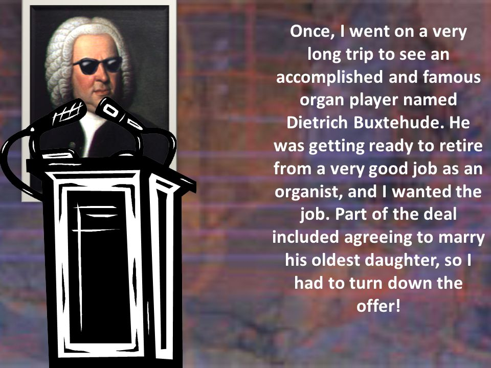 Once, I went on a very long trip to see an accomplished and famous organ player named Dietrich Buxtehude.