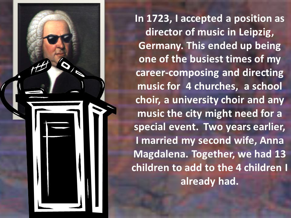 In 1723, I accepted a position as director of music in Leipzig, Germany.