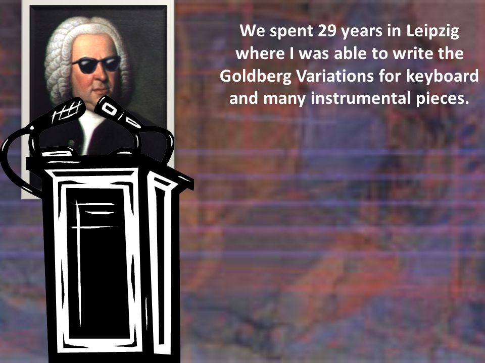 We spent 29 years in Leipzig where I was able to write the Goldberg Variations for keyboard and many instrumental pieces.