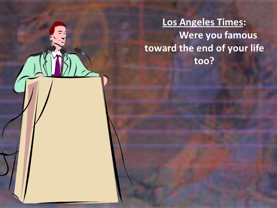 Los Angeles Times: Were you famous toward the end of your life too?