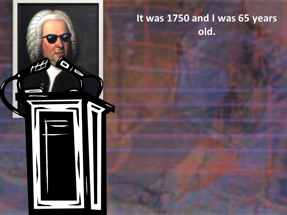 It was 1750 and I was 65 years old.