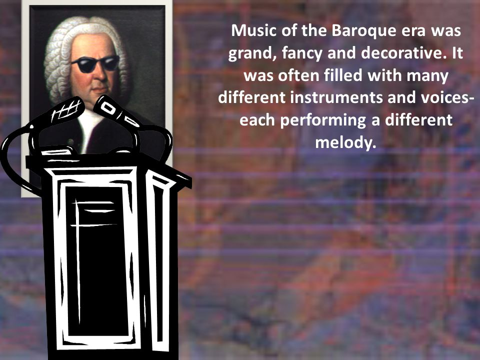 Music of the Baroque era was grand, fancy and decorative.