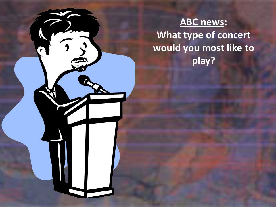 ABC news: What type of concert would you most like to play?