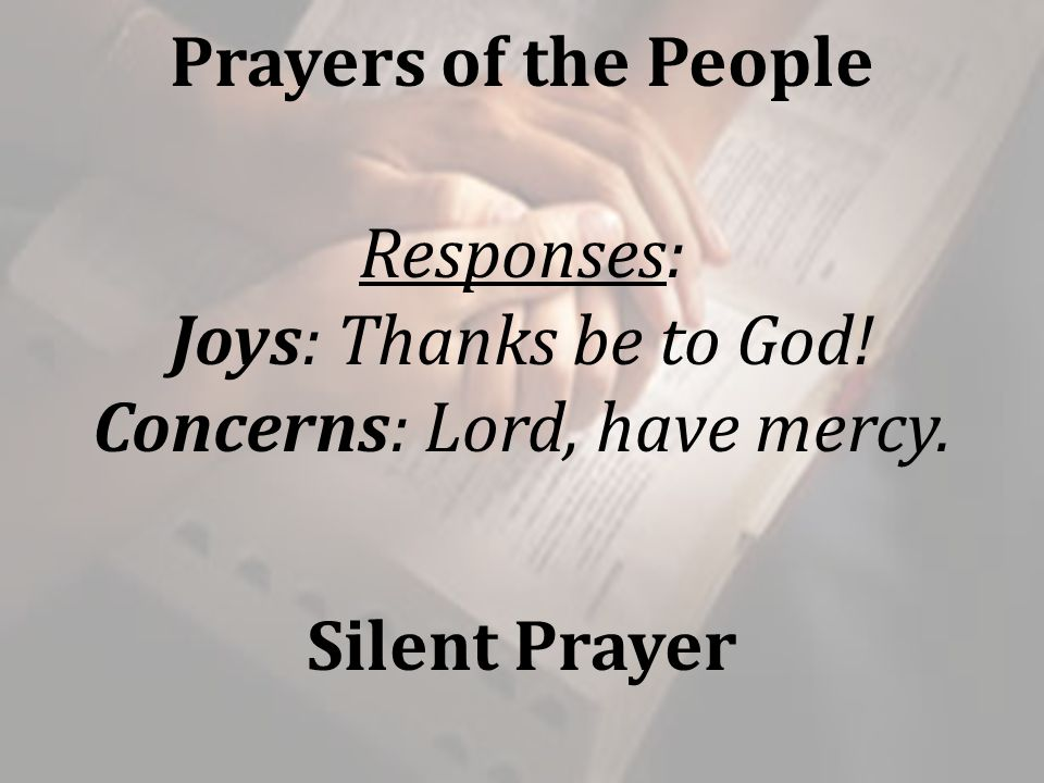 Prayers of the People Responses: Joys: Thanks be to God! Concerns: Lord, have mercy. Silent Prayer