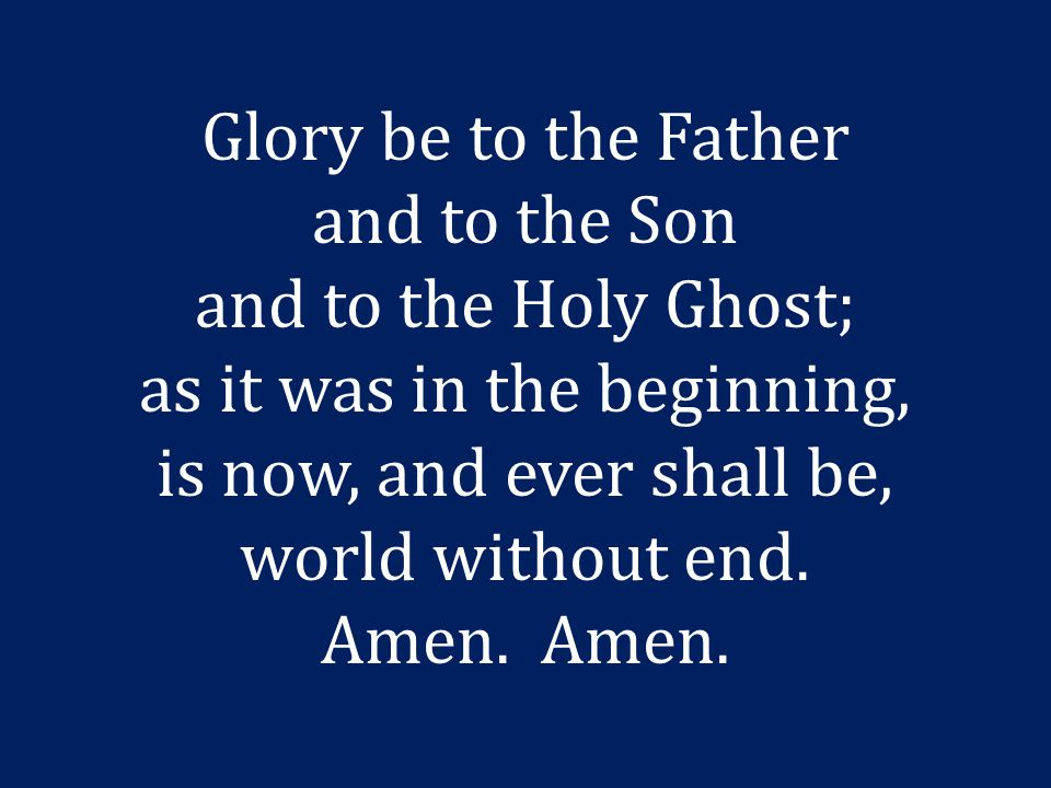 Glory be to the Father and to the Son and to the Holy Ghost; as it was in the beginning, is now, and ever shall be, world without end.