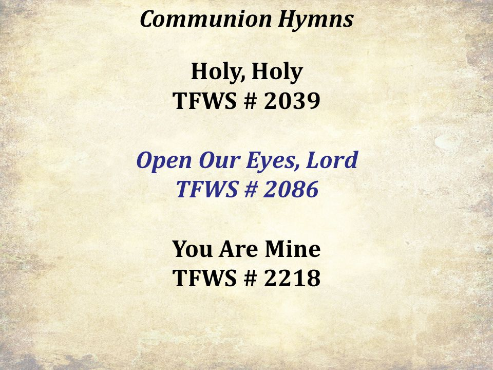 Communion Hymns Holy, Holy TFWS # 2039 Open Our Eyes, Lord TFWS # 2086 You Are Mine TFWS # 2218