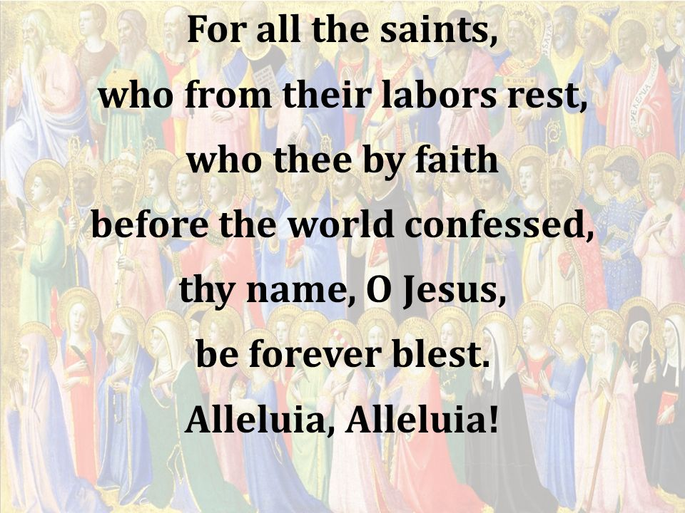 For all the saints, who from their labors rest, who thee by faith before the world confessed, thy name, O Jesus, be forever blest.