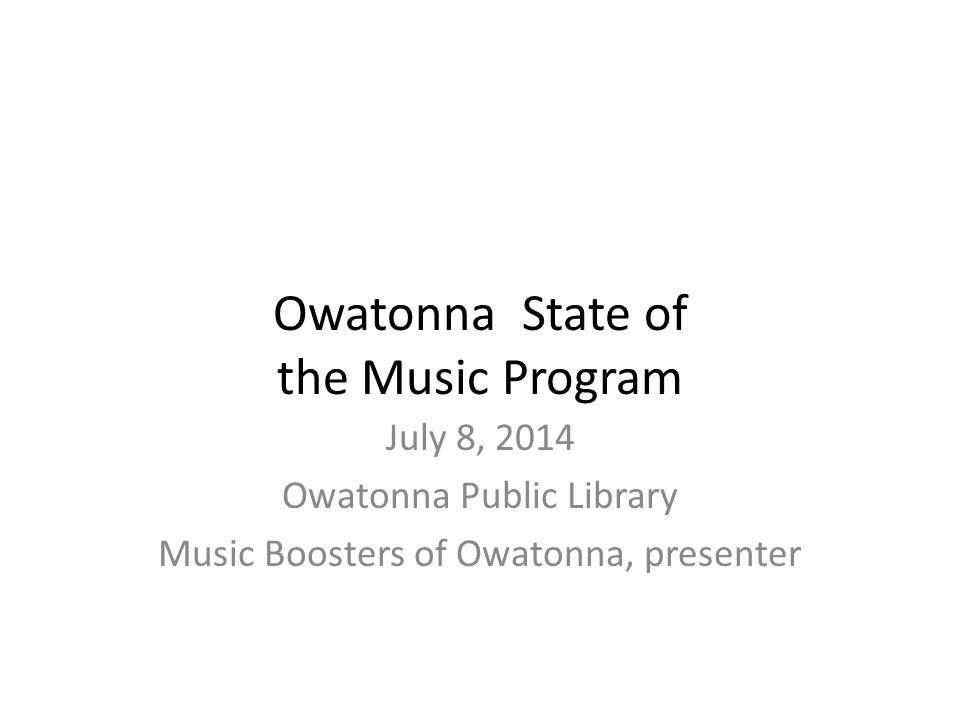 Owatonna State of the Music Program July 8, 2014 Owatonna Public Library Music Boosters of Owatonna, presenter