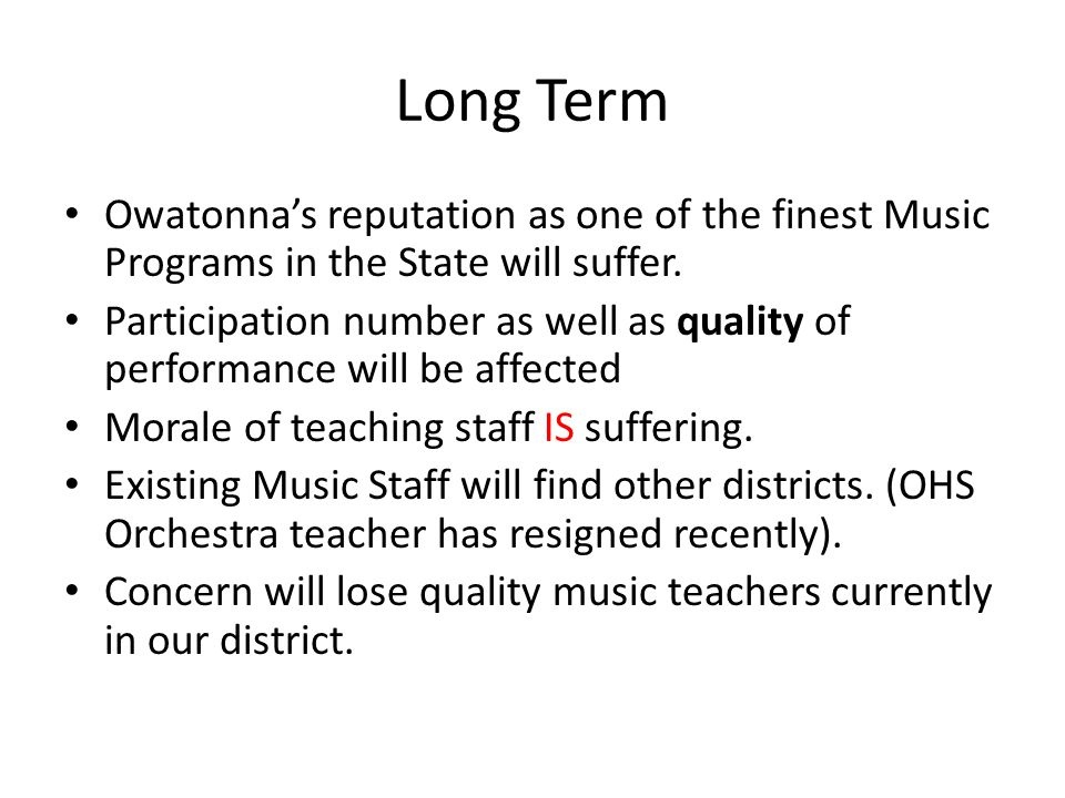 Long Term Owatonna's reputation as one of the finest Music Programs in the State will suffer.