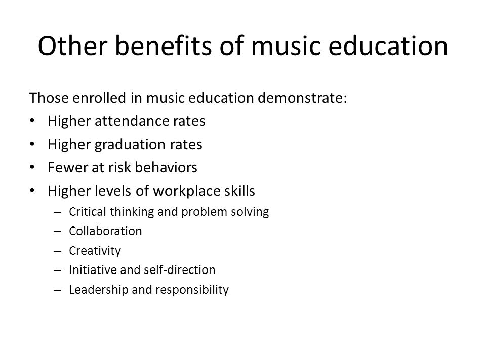Other benefits of music education Those enrolled in music education demonstrate: Higher attendance rates Higher graduation rates Fewer at risk behaviors Higher levels of workplace skills – Critical thinking and problem solving – Collaboration – Creativity – Initiative and self-direction – Leadership and responsibility