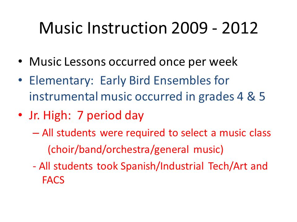 Music Instruction 2009 - 2012 Music Lessons occurred once per week Elementary: Early Bird Ensembles for instrumental music occurred in grades 4 & 5 Jr.