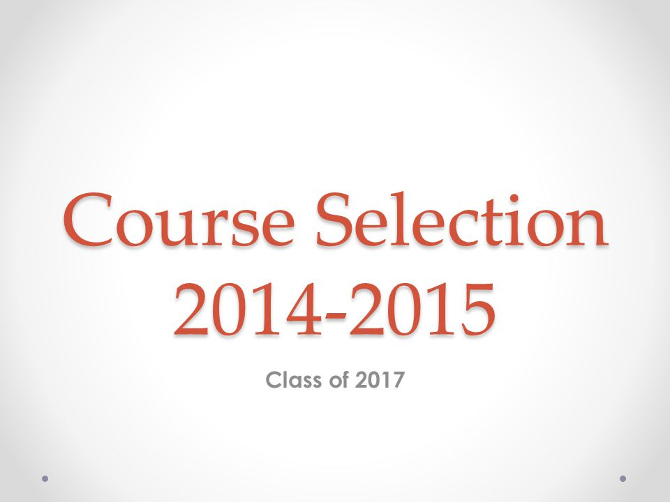 Course Selection Process We will be sharing information about courses with you today.