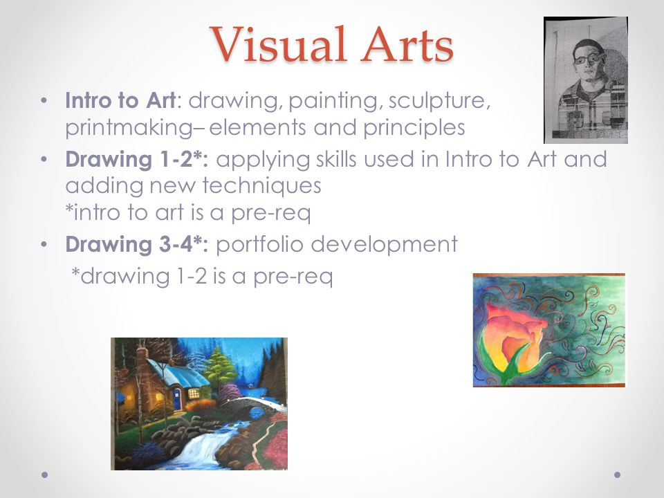 Visual Arts Intro to Art : drawing, painting, sculpture, printmaking– elements and principles Drawing 1-2*: applying skills used in Intro to Art and adding new techniques *intro to art is a pre-req Drawing 3-4*: portfolio development *drawing 1-2 is a pre-req