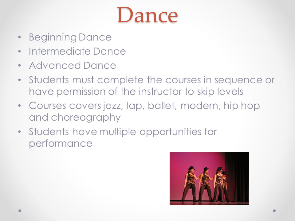 Dance Beginning Dance Intermediate Dance Advanced Dance Students must complete the courses in sequence or have permission of the instructor to skip levels Courses covers jazz, tap, ballet, modern, hip hop and choreography Students have multiple opportunities for performance