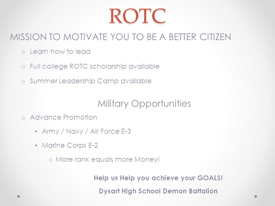 ROTC MISSION TO MOTIVATE YOU TO BE A BETTER CITIZEN o Learn how to lead o Full college ROTC scholarship available o Summer Leadership Camp available Military Opportunities o Advance Promotion Army / Navy / Air Force E-3 Marine Corps E-2 o More rank equals more Money.