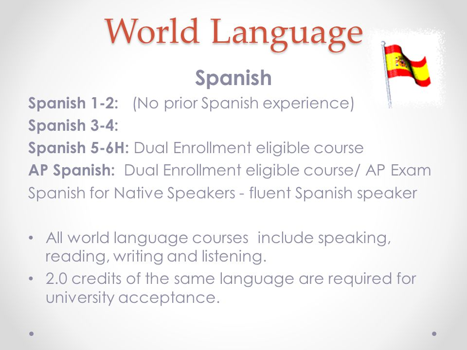 Spanish Spanish 1-2: (No prior Spanish experience) Spanish 3-4: Spanish 5-6H: Dual Enrollment eligible course AP Spanish: Dual Enrollment eligible course/ AP Exam Spanish for Native Speakers - fluent Spanish speaker All world language courses include speaking, reading, writing and listening.