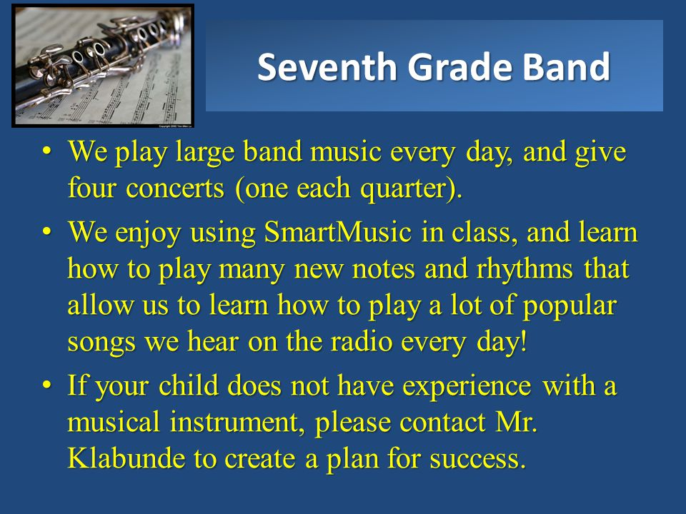 Seventh Grade Band We play large band music every day, and give four concerts (one each quarter).We play large band music every day, and give four con