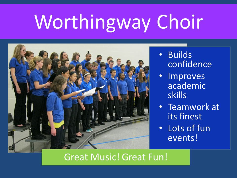 Worthingway Choir Builds confidence Improves academic skills Teamwork at its finest Lots of fun events.