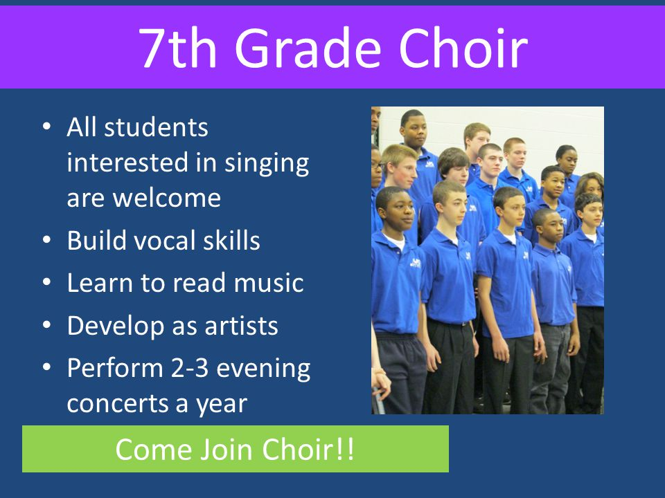 7th Grade Choir All students interested in singing are welcome Build vocal skills Learn to read music Develop as artists Perform 2-3 evening concerts