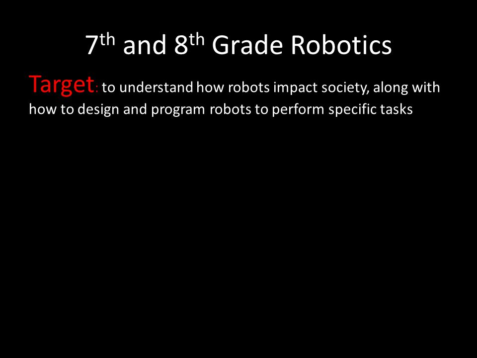 7 th and 8 th Grade Robotics Target : to understand how robots impact society, along with how to design and program robots to perform specific tasks