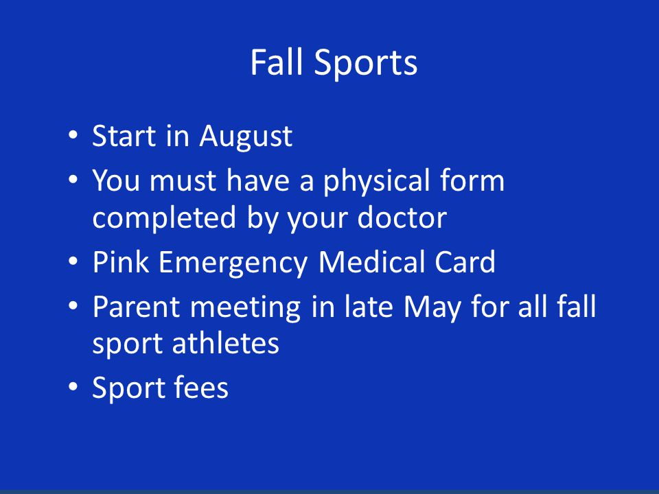 Start in August You must have a physical form completed by your doctor Pink Emergency Medical Card Parent meeting in late May for all fall sport athletes Sport fees Fall Sports