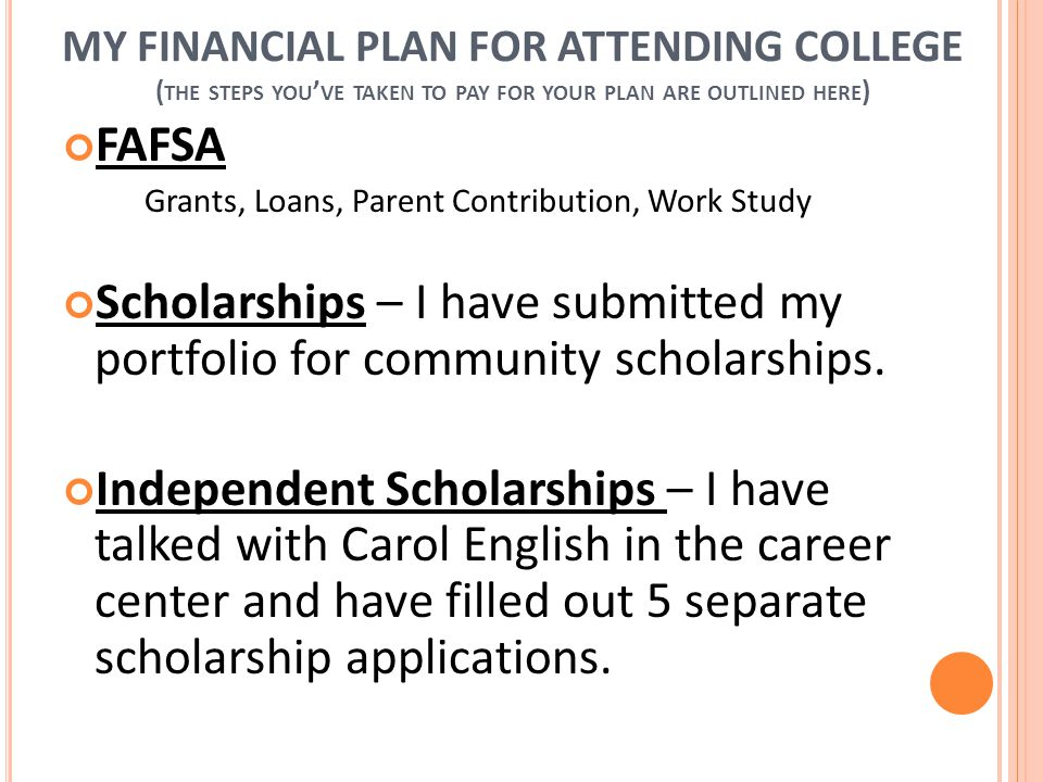 MY FINANCIAL PLAN FOR ATTENDING COLLEGE ( THE STEPS YOU ' VE TAKEN TO PAY FOR YOUR PLAN ARE OUTLINED HERE ) FAFSA Grants, Loans, Parent Contribution, Work Study Scholarships – I have submitted my portfolio for community scholarships.