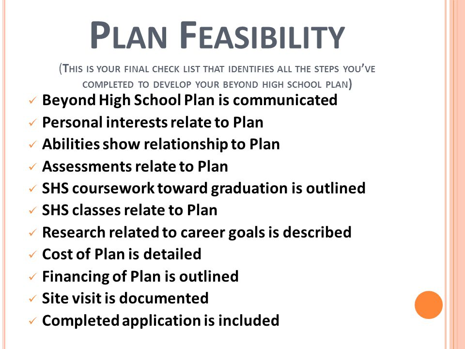 P LAN F EASIBILITY (T HIS IS YOUR FINAL CHECK LIST THAT IDENTIFIES ALL THE STEPS YOU ' VE COMPLETED TO DEVELOP YOUR BEYOND HIGH SCHOOL PLAN ) Beyond High School Plan is communicated Personal interests relate to Plan Abilities show relationship to Plan Assessments relate to Plan SHS coursework toward graduation is outlined SHS classes relate to Plan Research related to career goals is described Cost of Plan is detailed Financing of Plan is outlined Site visit is documented Completed application is included