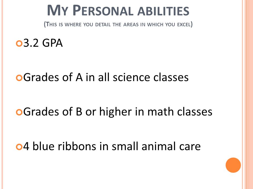 M Y P ERSONAL ABILITIES (T HIS IS WHERE YOU DETAIL THE AREAS IN WHICH YOU EXCEL ) 3.2 GPA Grades of A in all science classes Grades of B or higher in