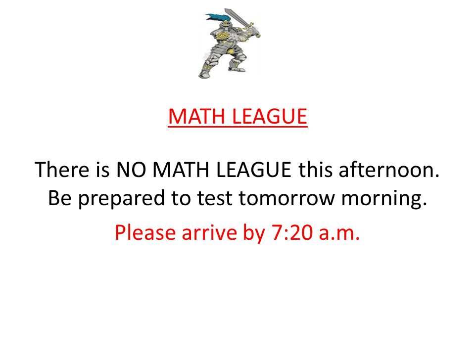 MATH LEAGUE There is NO MATH LEAGUE this afternoon.