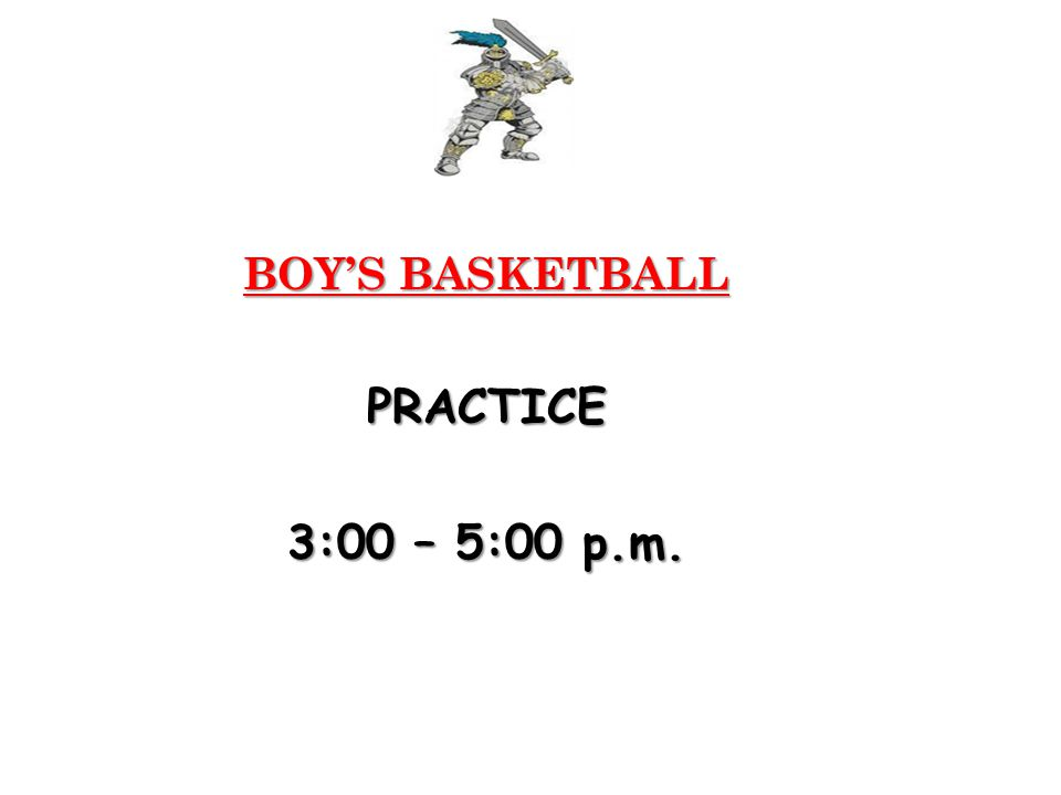 BOY'S BASKETBALL PRACTICE 3:00 – 5:00 p.m.