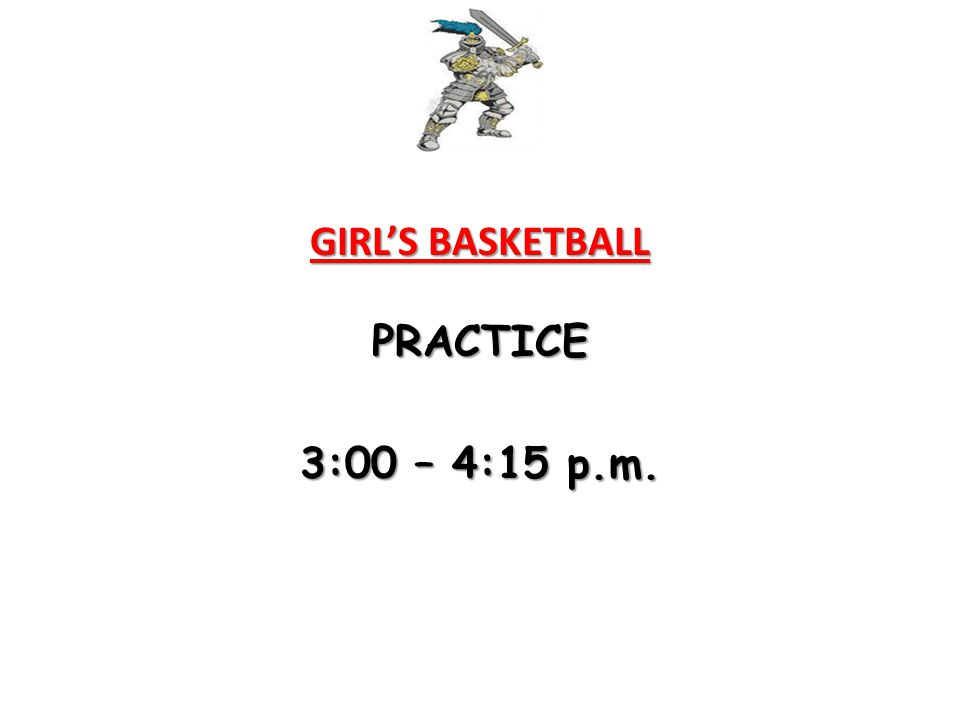 GIRL'S BASKETBALL PRACTICE 3:00 – 4:15 p.m.