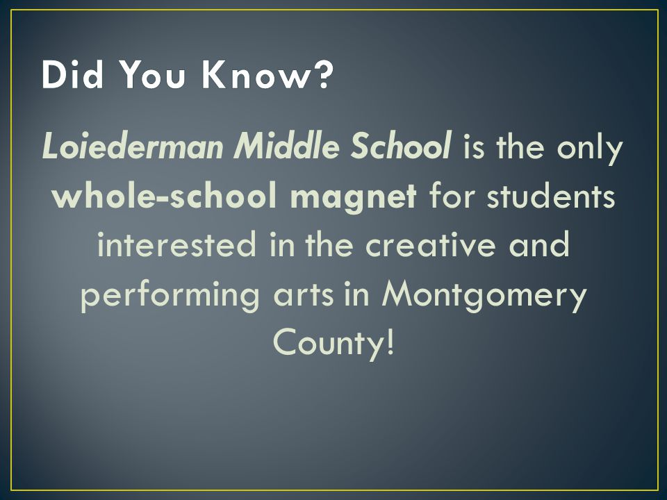 Loiederman Middle School is the only whole-school magnet for students interested in the creative and performing arts in Montgomery County!