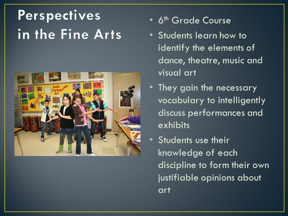 6 th Grade Course Students learn how to identify the elements of dance, theatre, music and visual art They gain the necessary vocabulary to intelligen