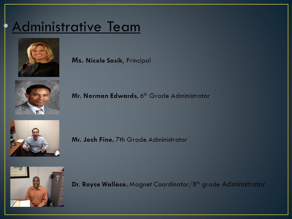 Administrative Team Ms. Nicole Sosik, Principal Mr. Norman Edwards, 6 th Grade Administrator Mr. Josh Fine, 7th Grade Administrator Dr. Royce Wallace,