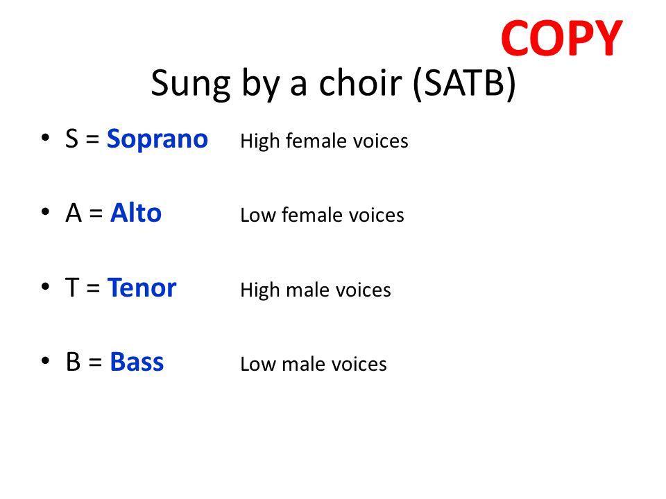 Sung by a choir (SATB) S = Soprano High female voices A = Alto Low female voices T = Tenor High male voices B = Bass Low male voices COPY