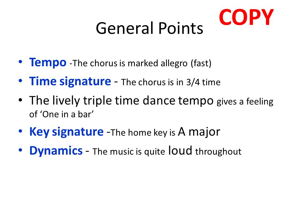 General Points Tempo -The chorus is marked allegro (fast) Time signature - The chorus is in 3/4 time The lively triple time dance tempo gives a feelin