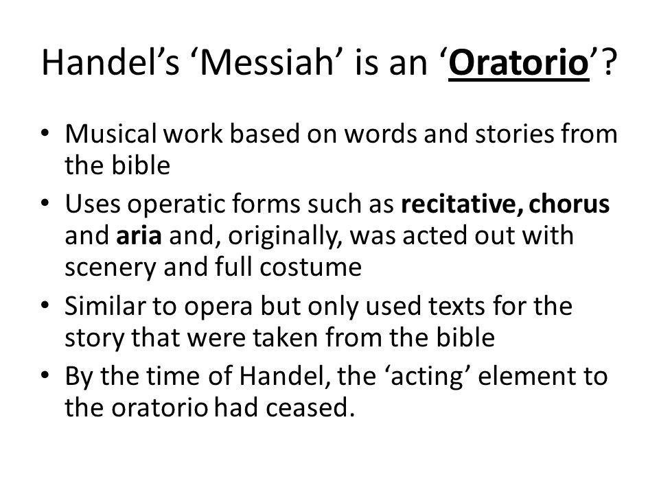 Messiah Most well-known of all the oratorios Libretto (story/words) is in three main parts – telling the story of the birth, death and resurrection of Jesus Christ Part 1 – prophecies tell of the coming of the Messiah; story of Jesus' birth Part 2 – 'passion' music of the suffering and crucifixion of Jesus Part 3 – tells of Jesus' resurrection from the dead