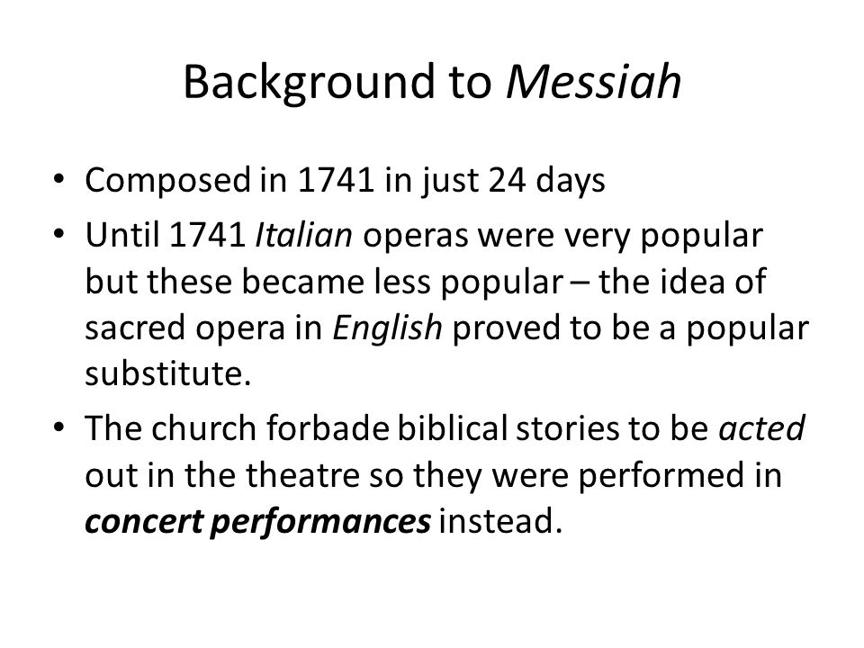 Background to Messiah Composed in 1741 in just 24 days Until 1741 Italian operas were very popular but these became less popular – the idea of sacred