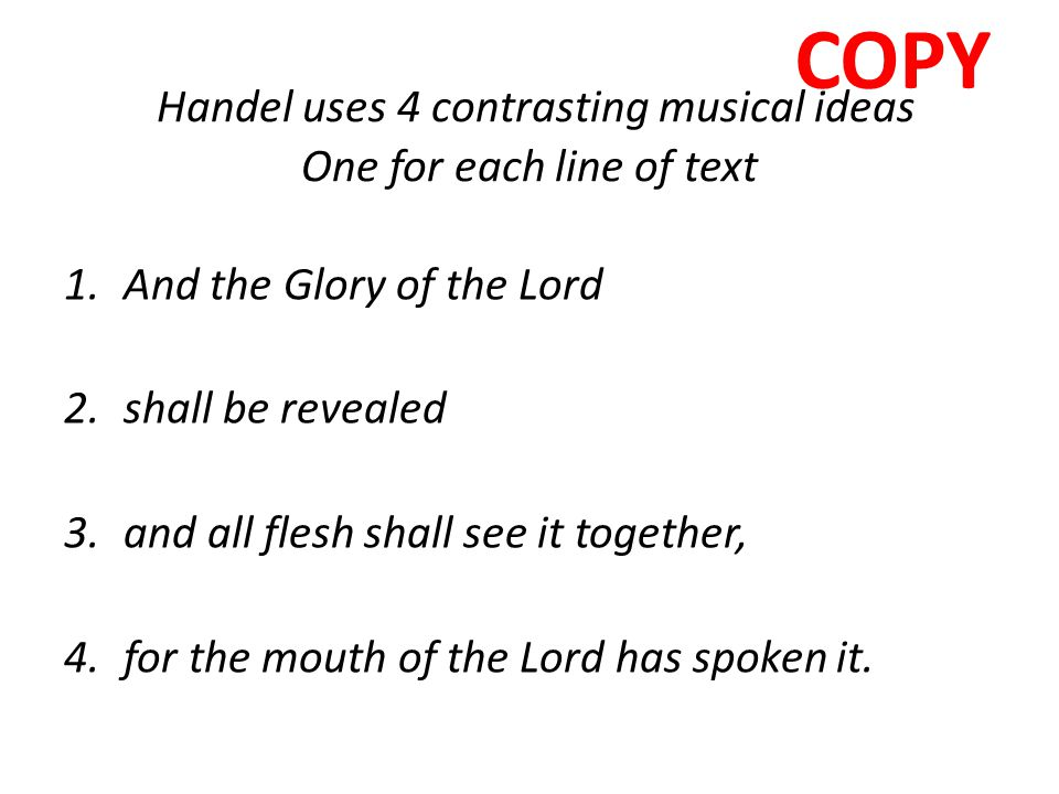 Handel uses 4 contrasting musical ideas One for each line of text 1.And the Glory of the Lord 2.shall be revealed 3.and all flesh shall see it togethe