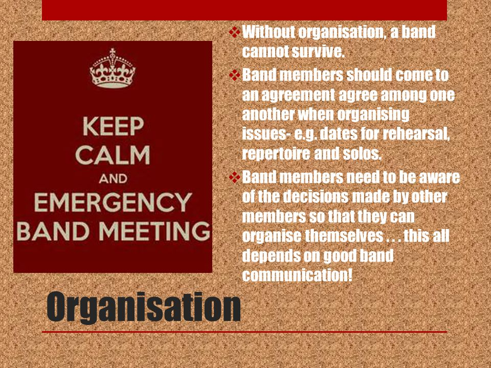 Organisation  Without organisation, a band cannot survive.