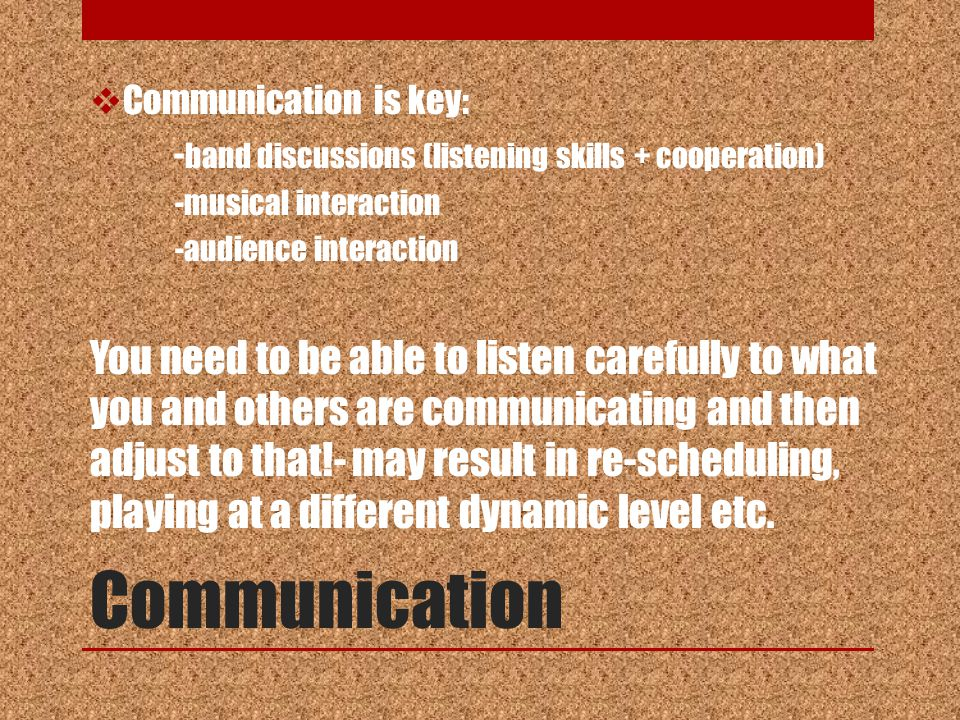 Communication  Communication is key: - band discussions (listening skills + cooperation) -musical interaction -audience interaction You need to be able to listen carefully to what you and others are communicating and then adjust to that!- may result in re-scheduling, playing at a different dynamic level etc.
